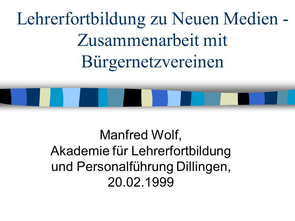 Lehrerfortbildung zu Neuen Medien - Zusammenarbeit mit Bürgernetzvereinen Manfred Wolf, Akademie für Lehrerfortbildung und Personalführung Dillingen, 20.02.1999