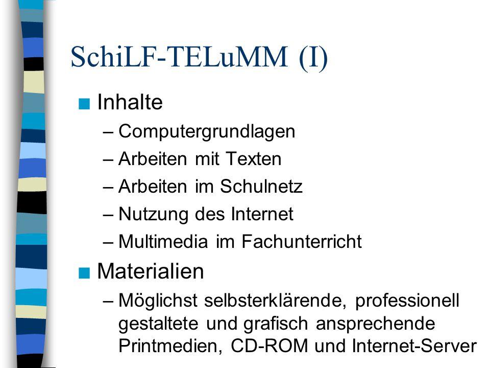SchiLF-TELuMM (I) n Inhalte –Computergrundlagen –Arbeiten mit Texten –Arbeiten im Schulnetz –Nutzung des Internet –Multimedia im Fachunterricht n Materialien –Möglichst selbsterklärende, professionell gestaltete und grafisch ansprechende Printmedien, CD-ROM und Internet-Server
