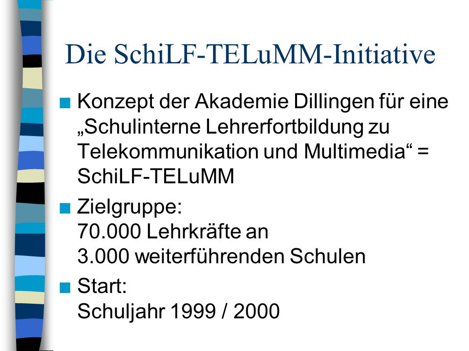 """Die SchiLF-TELuMM-Initiative n Konzept der Akademie Dillingen für eine """"Schulinterne Lehrerfortbildung zu Telekommunikation und Multimedia = SchiLF-TELuMM n Zielgruppe: 70.000 Lehrkräfte an 3.000 weiterführenden Schulen n Start: Schuljahr 1999 / 2000"""