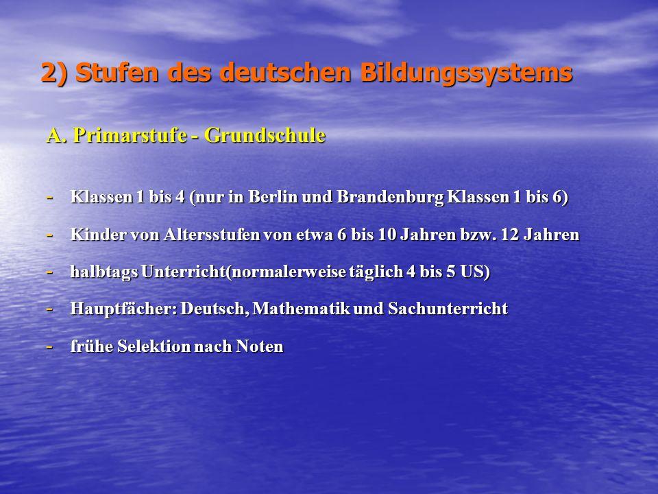 2) Stufen des deutschen Bildungssystems A. Primarstufe - Grundschule - Klassen 1 bis 4 (nur in Berlin und Brandenburg Klassen 1 bis 6) - Kinder von Al