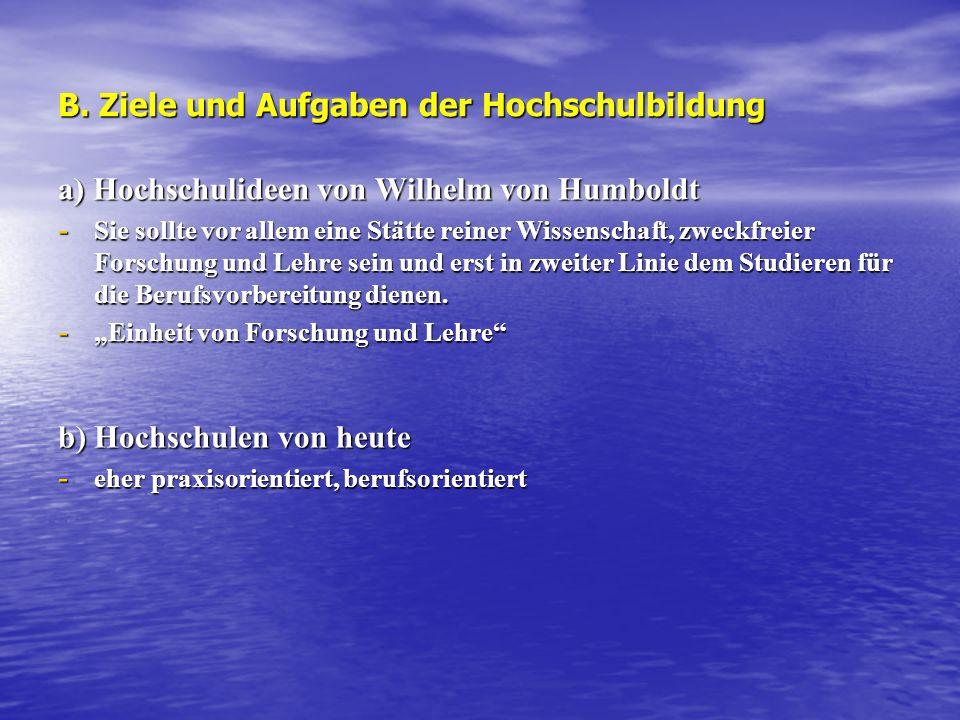 B. Ziele und Aufgaben der Hochschulbildung a) Hochschulideen von Wilhelm von Humboldt - Sie sollte vor allem eine Stätte reiner Wissenschaft, zweckfre