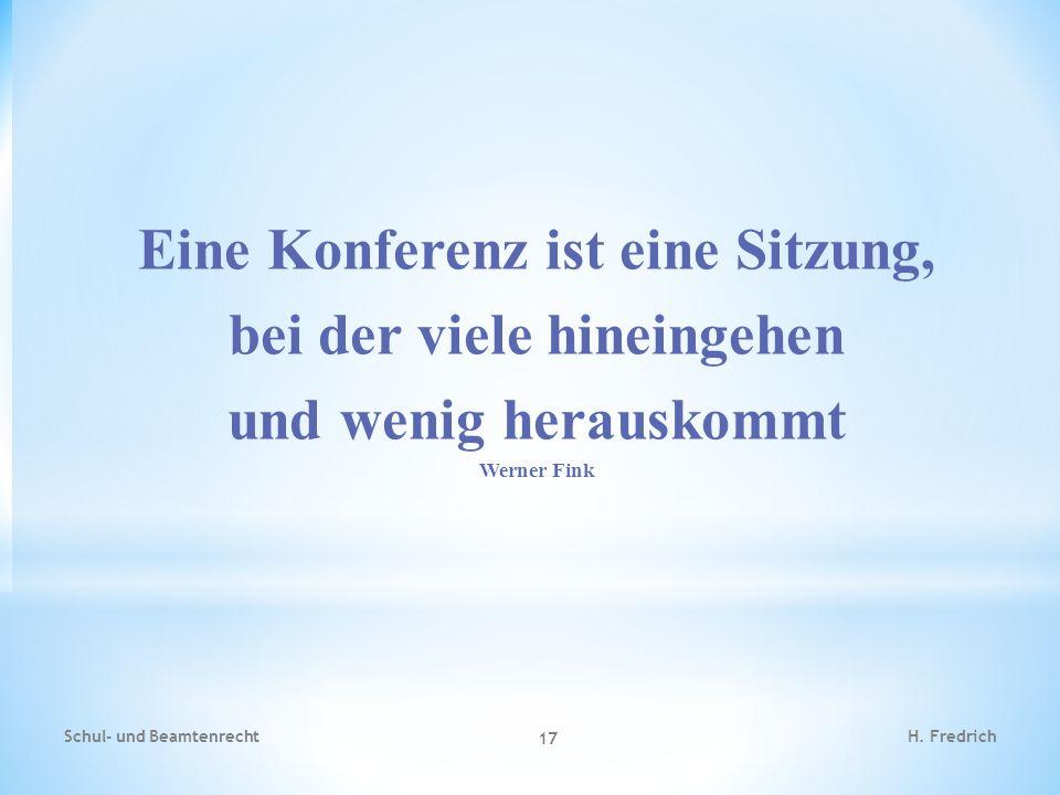 Eine Konferenz ist eine Sitzung, bei der viele hineingehen und wenig herauskommt Werner Fink Schul- und Beamtenrecht 17 H. Fredrich