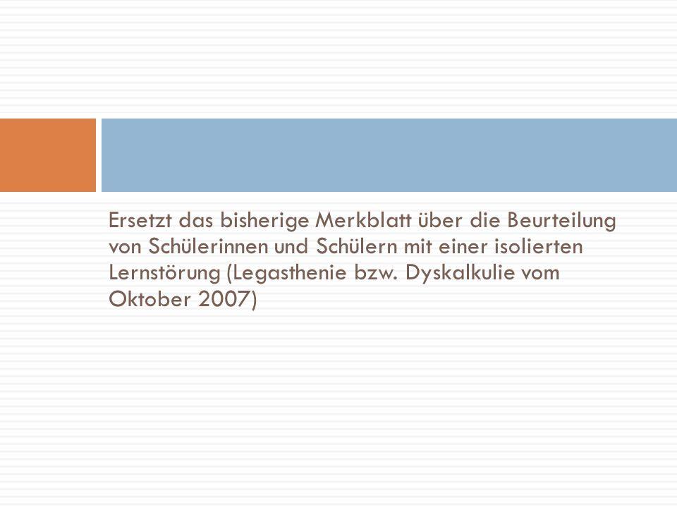 Ersetzt das bisherige Merkblatt über die Beurteilung von Schülerinnen und Schülern mit einer isolierten Lernstörung (Legasthenie bzw. Dyskalkulie vom
