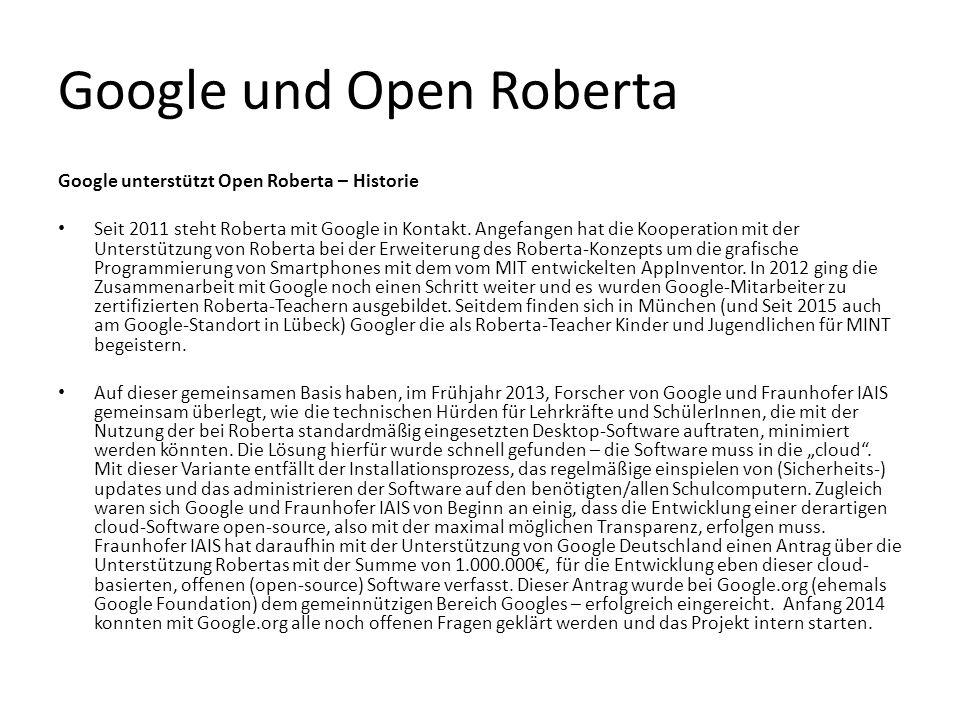 Google und Open Roberta Google unterstützt Open Roberta – Historie Seit 2011 steht Roberta mit Google in Kontakt. Angefangen hat die Kooperation mit d