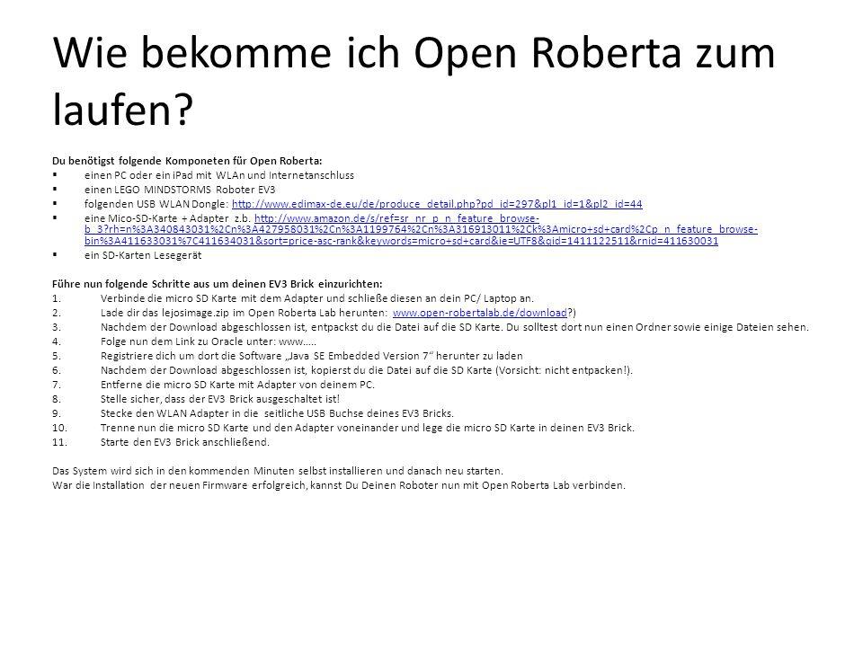 Wie bekomme ich Open Roberta zum laufen? Du benötigst folgende Komponeten für Open Roberta:  einen PC oder ein iPad mit WLAn und Internetanschluss 