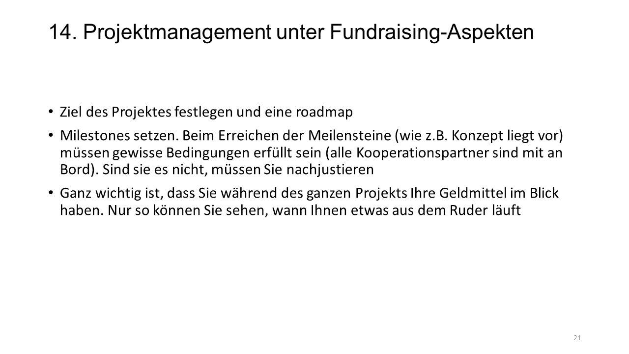 14. Projektmanagement unter Fundraising-Aspekten Ziel des Projektes festlegen und eine roadmap Milestones setzen. Beim Erreichen der Meilensteine (wie