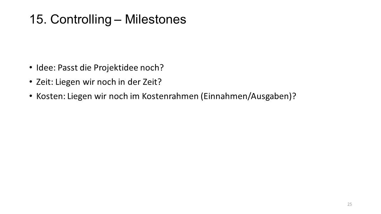 15. Controlling – Milestones Idee: Passt die Projektidee noch? Zeit: Liegen wir noch in der Zeit? Kosten: Liegen wir noch im Kostenrahmen (Einnahmen/A