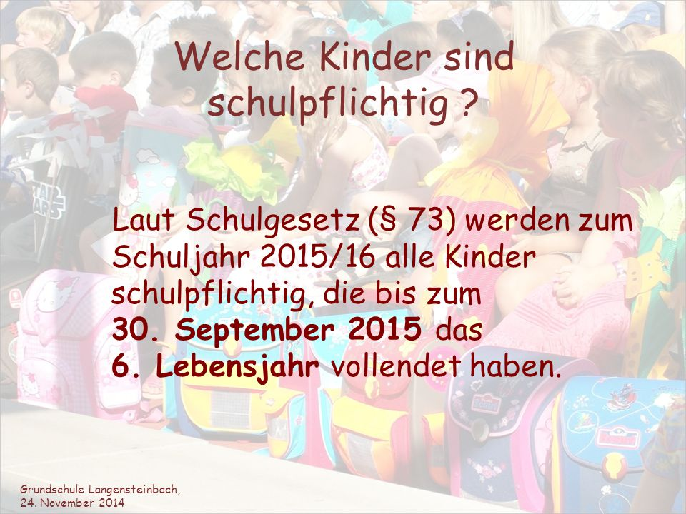 Welche Kinder sind schulpflichtig ? Laut Schulgesetz (§ 73) werden zum Schuljahr 2015/16 alle Kinder schulpflichtig, die bis zum 30. September 2015 da