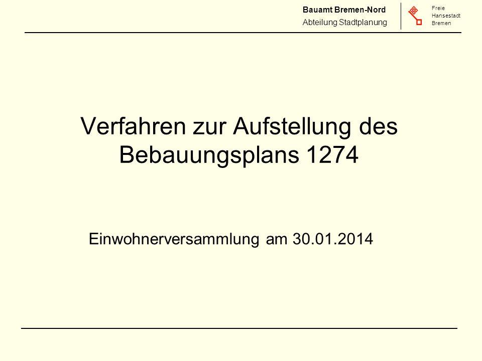 Freie Hansestadt Bremen Freie Hansestadt Bremen Bauamt Bremen-Nord Abteilung Stadtplanung Verfahren zur Aufstellung des Bebauungsplans 1274 Einwohnerversammlung am 30.01.2014