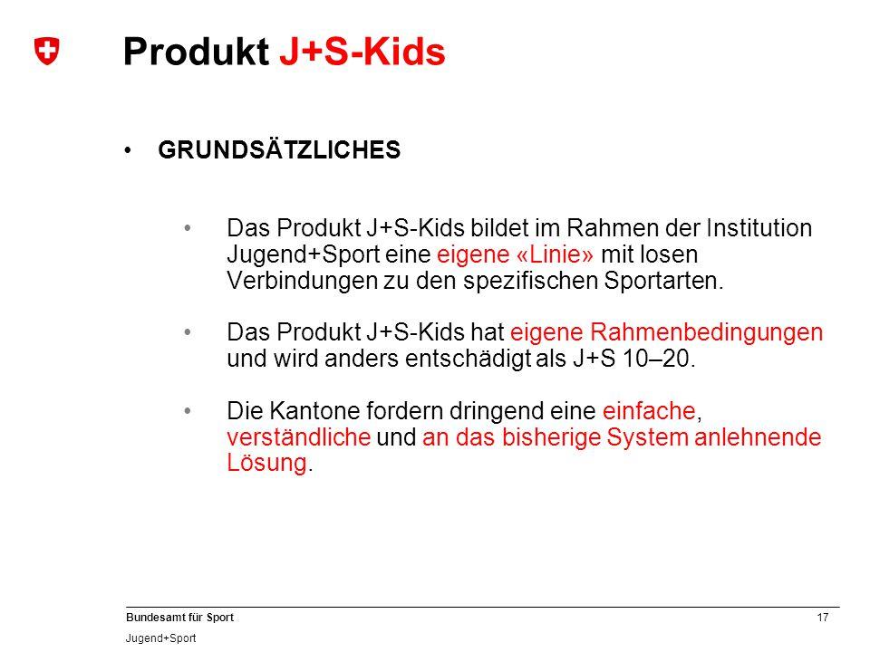 17 Bundesamt für Sport Jugend+Sport GRUNDSÄTZLICHES Das Produkt J+S-Kids bildet im Rahmen der Institution Jugend+Sport eine eigene «Linie» mit losen Verbindungen zu den spezifischen Sportarten.