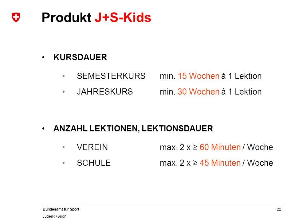 22 Bundesamt für Sport Jugend+Sport KURSDAUER SEMESTERKURS min. 15 Wochen à 1 Lektion JAHRESKURSmin. 30 Wochen à 1 Lektion Produkt J+S-Kids ANZAHL LEK