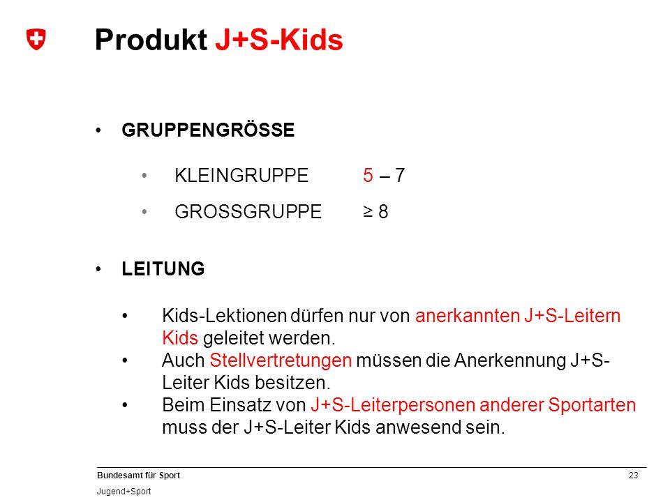 23 Bundesamt für Sport Jugend+Sport GRUPPENGRÖSSE KLEINGRUPPE 5 – 7 GROSSGRUPPE≥ 8 Produkt J+S-Kids LEITUNG Kids-Lektionen dürfen nur von anerkannten J+S-Leitern Kids geleitet werden.