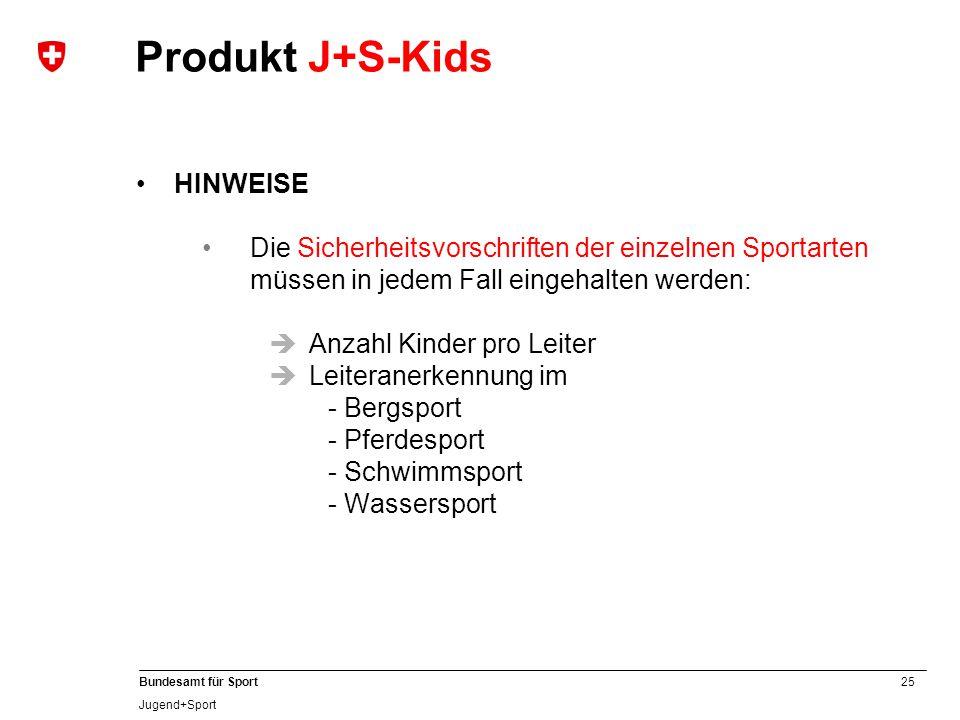 25 Bundesamt für Sport Jugend+Sport HINWEISE Die Sicherheitsvorschriften der einzelnen Sportarten müssen in jedem Fall eingehalten werden:  Anzahl Kinder pro Leiter  Leiteranerkennung im - Bergsport - Pferdesport - Schwimmsport - Wassersport Produkt J+S-Kids