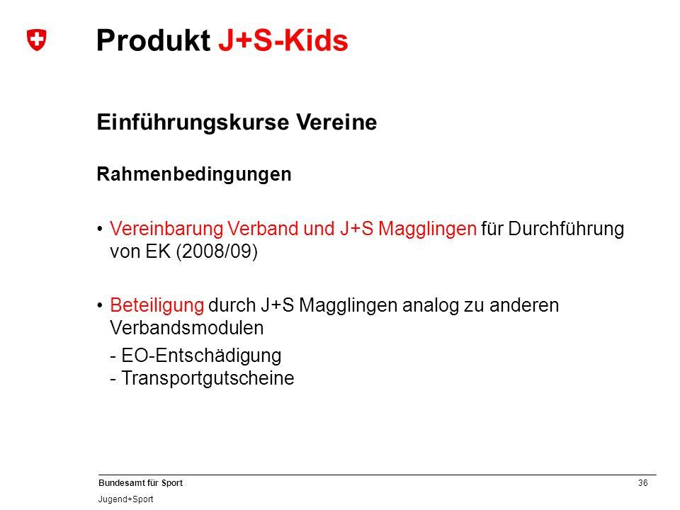 36 Bundesamt für Sport Jugend+Sport Einführungskurse Vereine Rahmenbedingungen Vereinbarung Verband und J+S Magglingen für Durchführung von EK (2008/09) Beteiligung durch J+S Magglingen analog zu anderen Verbandsmodulen - EO-Entschädigung - Transportgutscheine Produkt J+S-Kids