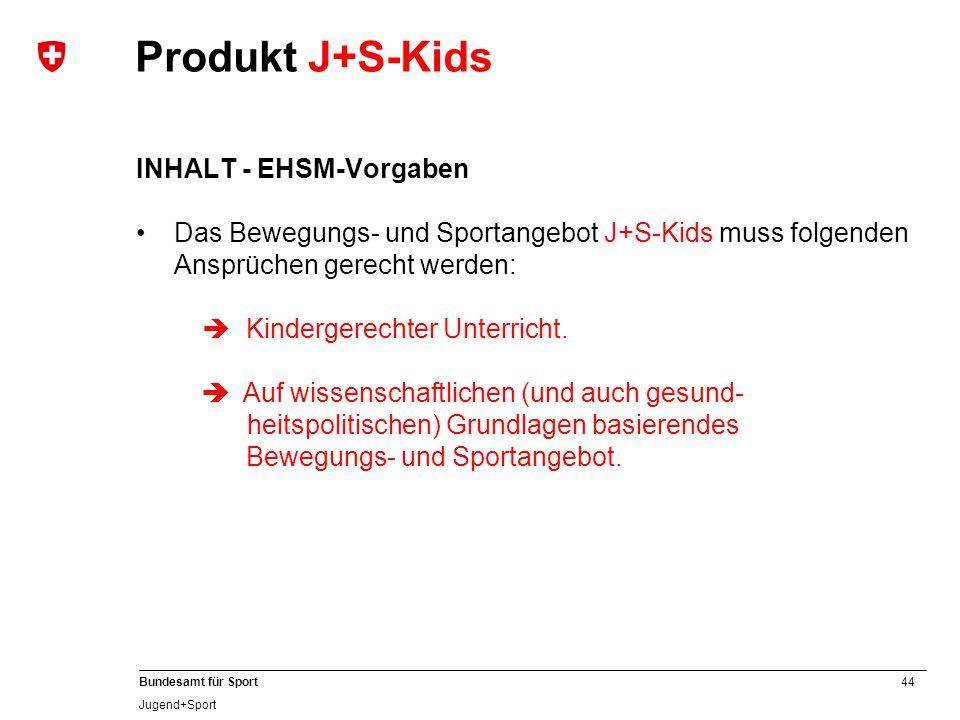 44 Bundesamt für Sport Jugend+Sport INHALT - EHSM-Vorgaben Das Bewegungs- und Sportangebot J+S-Kids muss folgenden Ansprüchen gerecht werden:  Kindergerechter Unterricht.
