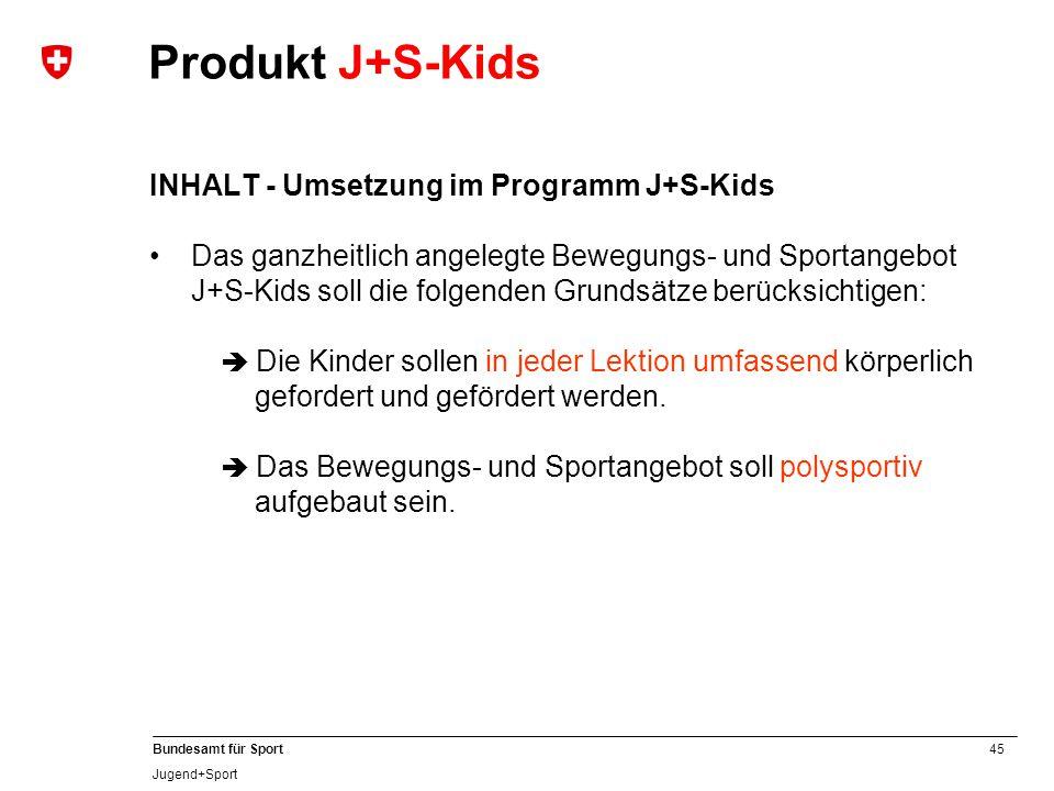 45 Bundesamt für Sport Jugend+Sport INHALT - Umsetzung im Programm J+S-Kids Das ganzheitlich angelegte Bewegungs- und Sportangebot J+S-Kids soll die folgenden Grundsätze berücksichtigen:  Die Kinder sollen in jeder Lektion umfassend körperlich gefordert und gefördert werden.