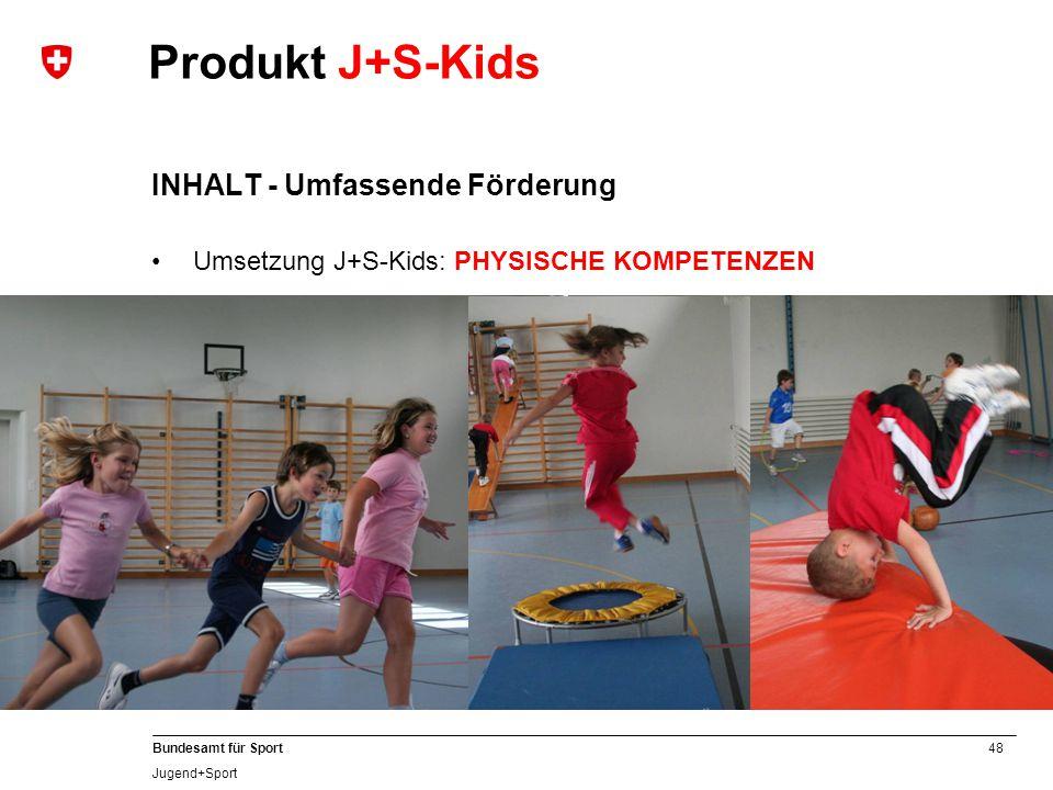 48 Bundesamt für Sport Jugend+Sport INHALT - Umfassende Förderung Umsetzung J+S-Kids: PHYSISCHE KOMPETENZEN Produkt J+S-Kids