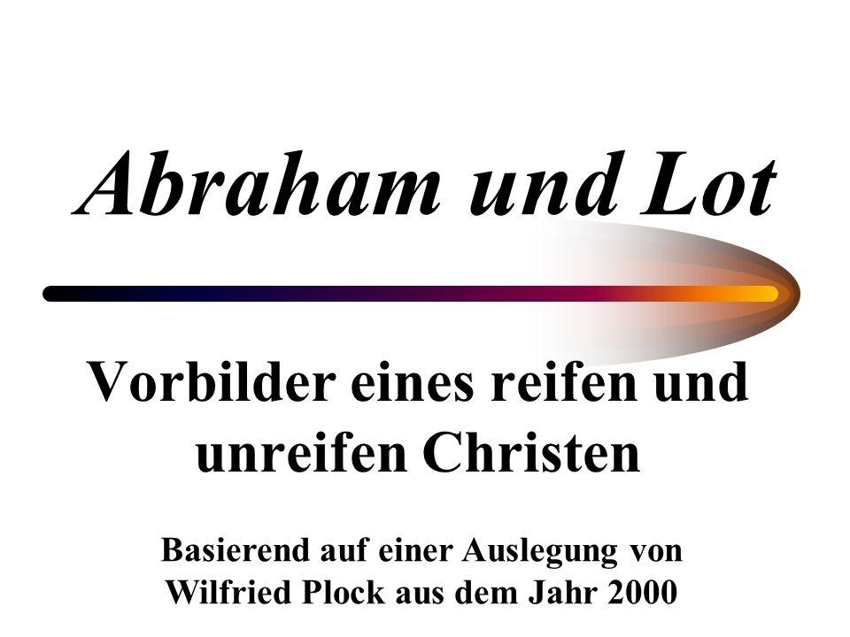 Abraham und Lot Vorbilder eines reifen und unreifen Christen Basierend auf einer Auslegung von Wilfried Plock aus dem Jahr 2000