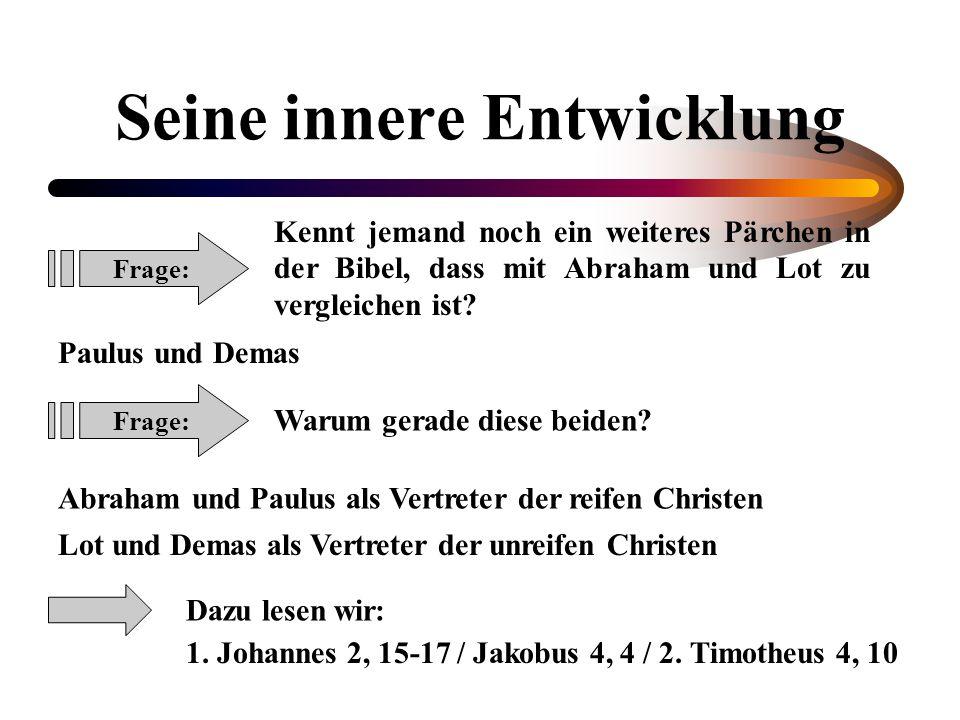 Seine innere Entwicklung Frage: Kennt jemand noch ein weiteres Pärchen in der Bibel, dass mit Abraham und Lot zu vergleichen ist? Paulus und Demas Fra