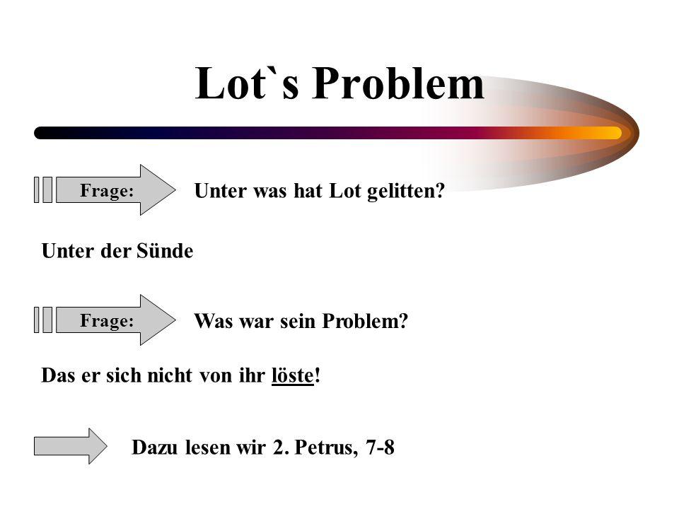 Lot`s Problem Frage: Unter was hat Lot gelitten? Unter der Sünde Frage: Was war sein Problem? Das er sich nicht von ihr löste! Dazu lesen wir 2. Petru