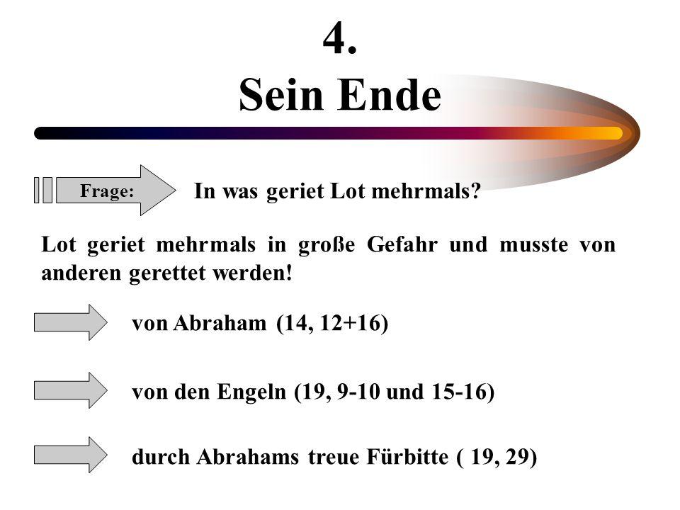 4. Sein Ende Frage: In was geriet Lot mehrmals? Lot geriet mehrmals in große Gefahr und musste von anderen gerettet werden! von Abraham (14, 12+16) vo