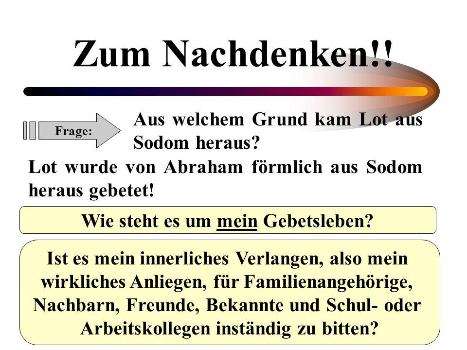 Zum Nachdenken!! Frage: Aus welchem Grund kam Lot aus Sodom heraus? Lot wurde von Abraham förmlich aus Sodom heraus gebetet! Wie steht es um mein Gebe