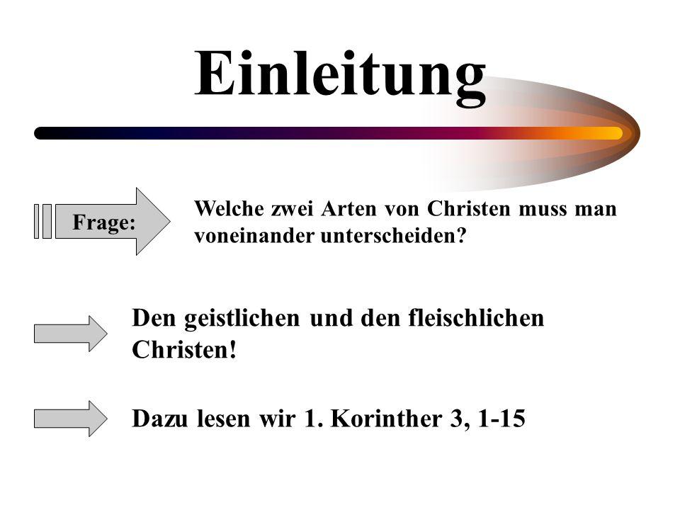 Einleitung Den geistlichen und den fleischlichen Christen! Dazu lesen wir 1. Korinther 3, 1-15 Frage: Welche zwei Arten von Christen muss man voneinan