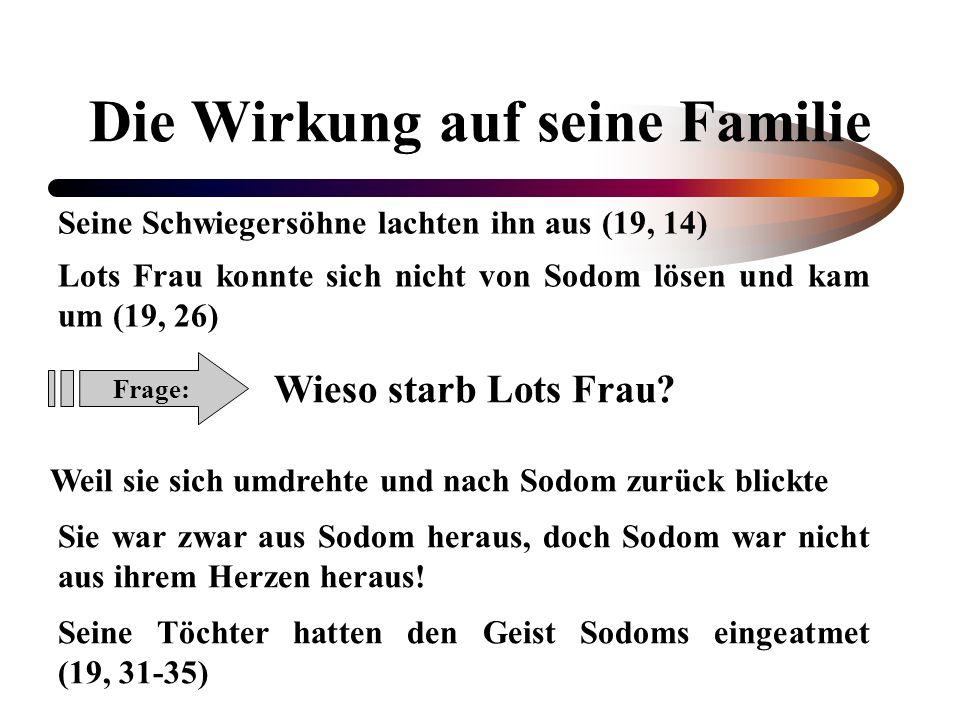 Die Wirkung auf seine Familie Seine Schwiegersöhne lachten ihn aus (19, 14) Lots Frau konnte sich nicht von Sodom lösen und kam um (19, 26) Frage: Wie