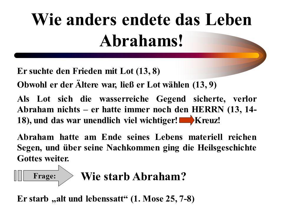Wie anders endete das Leben Abrahams! Er suchte den Frieden mit Lot (13, 8) Obwohl er der Ältere war, ließ er Lot wählen (13, 9) Als Lot sich die wass