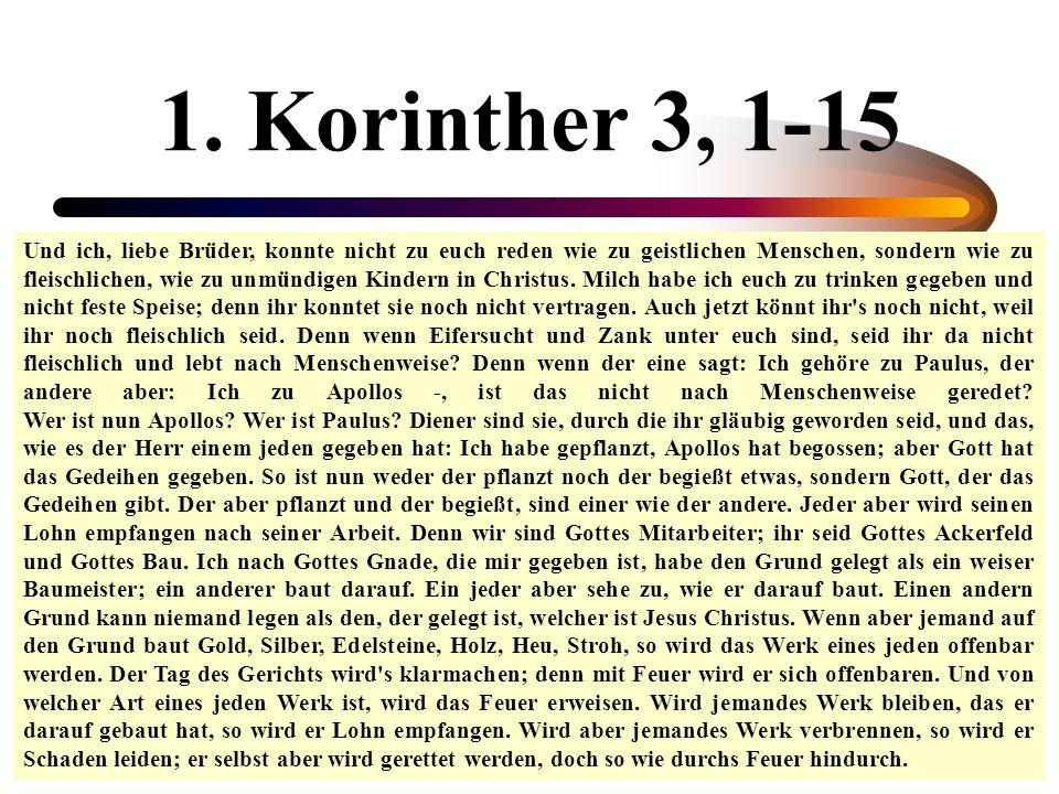1. Korinther 3, 1-15 Und ich, liebe Brüder, konnte nicht zu euch reden wie zu geistlichen Menschen, sondern wie zu fleischlichen, wie zu unmündigen Ki