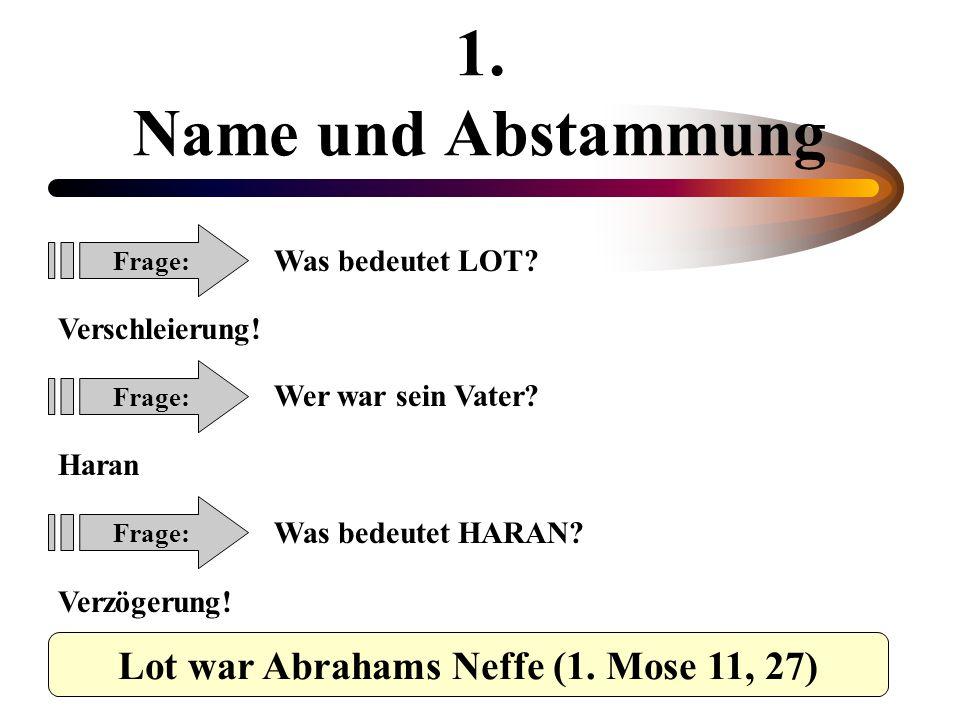 1. Name und Abstammung Frage: Was bedeutet LOT? Verschleierung! Wer war sein Vater? Haran Was bedeutet HARAN? Verzögerung! Frage: Lot war Abrahams Nef