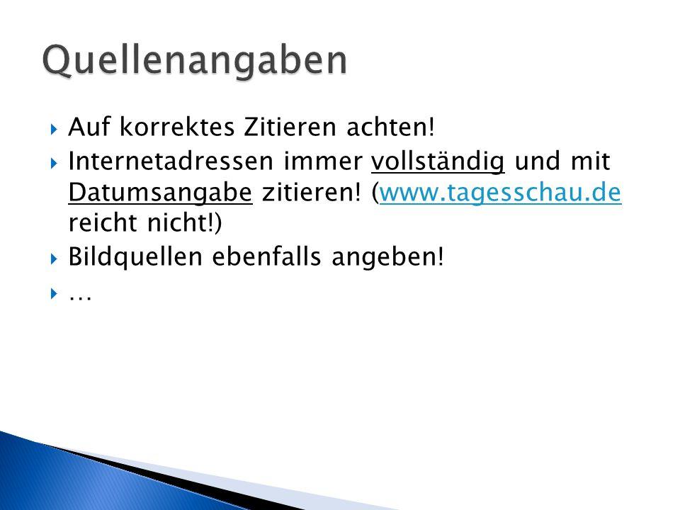  Auf korrektes Zitieren achten!  Internetadressen immer vollständig und mit Datumsangabe zitieren! (www.tagesschau.de reicht nicht!)www.tagesschau.d