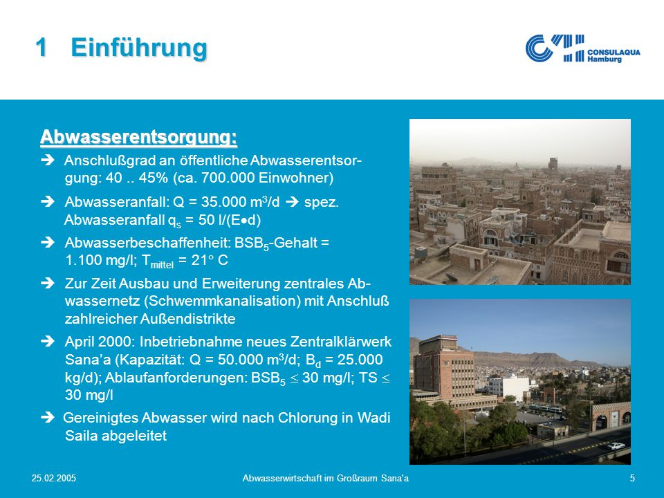 "25.02.2005Abwasserwirtschaft im Großraum Sana a6 2 Projektziele und Maßnahmen Übergeordnete Ziele  Nachhaltige Bewirtschaftung der Wasserressourcen im Becken von Sana'a  Minderung abwasserbezogener Gesundheitsrisiken der Bevölkerung von Sana'a  Reduzierung von Geruchsemissionen Grundlegende Maßnahmen  Technische und institutionelle Projekte wie das Sana'a Water Supply and Sanitation Project (Weltbank); darunter  Sana'a Basin Water Resources Management  Sana'a Water Supply II  Sana'a Sewerage Network Extension (Arab Fund)  Sana'a WWTP Upgrade (Arab Fund)   Transformation der staatlichen Träger der Wasserver- und Abwasserentsorgung (NWSA) in regionale ""Local Corporations ; u.a."