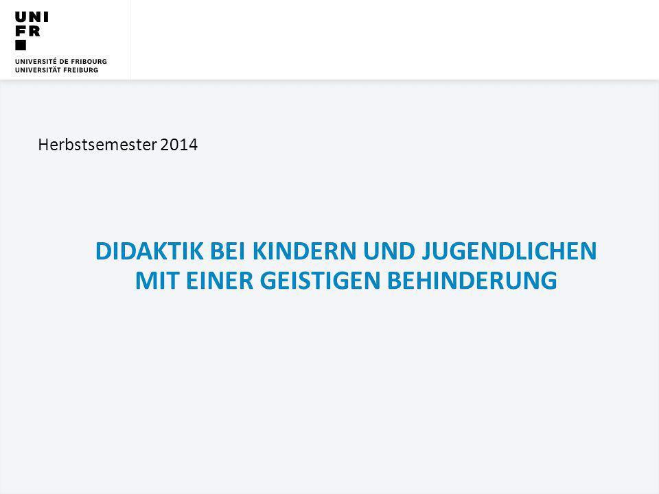 UNIVERSITÄT FREIBURG Didaktik bei Kindern und Jugendlichen mit einer geistigen Behinderung Herbstsemester 2014 DIDAKTIK BEI KINDERN UND JUGENDLICHEN M