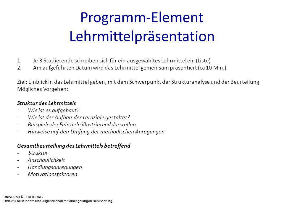 UNIVERSITÄT FREIBURG Didaktik bei Kindern und Jugendlichen mit einer geistigen Behinderung Programm-Element Lehrmittelpräsentation 1.Je 3 Studierende