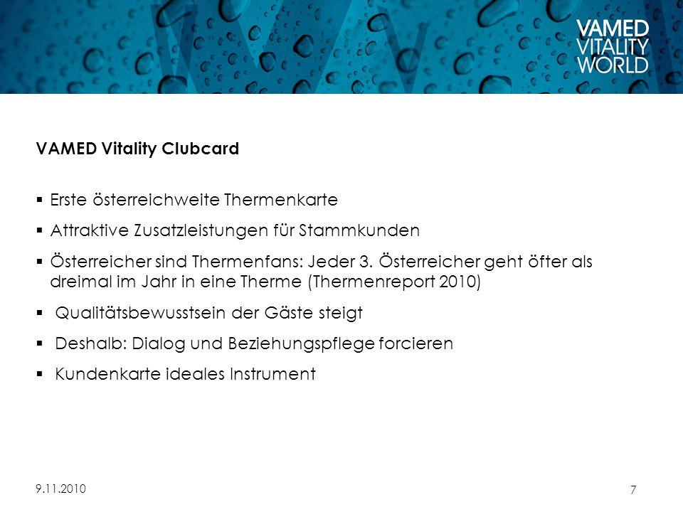 9.11.2010 7 VAMED Vitality Clubcard  Erste österreichweite Thermenkarte  Attraktive Zusatzleistungen für Stammkunden  Österreicher sind Thermenfans: Jeder 3.