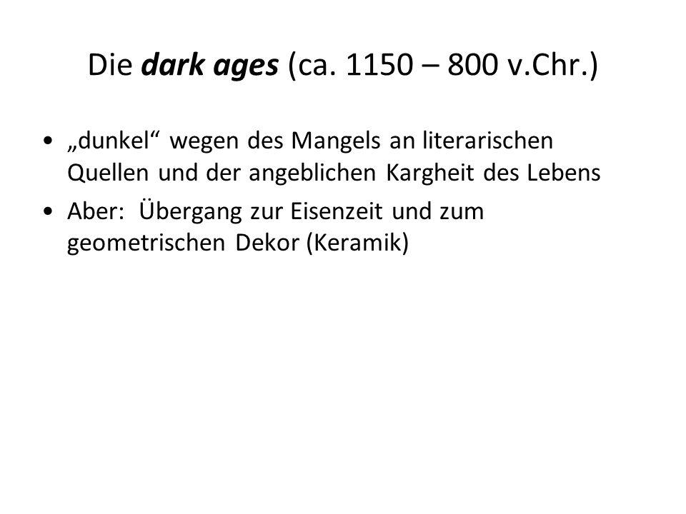 """Die dark ages (ca. 1150 – 800 v.Chr.) """"dunkel"""" wegen des Mangels an literarischen Quellen und der angeblichen Kargheit des Lebens Aber: Übergang zur E"""