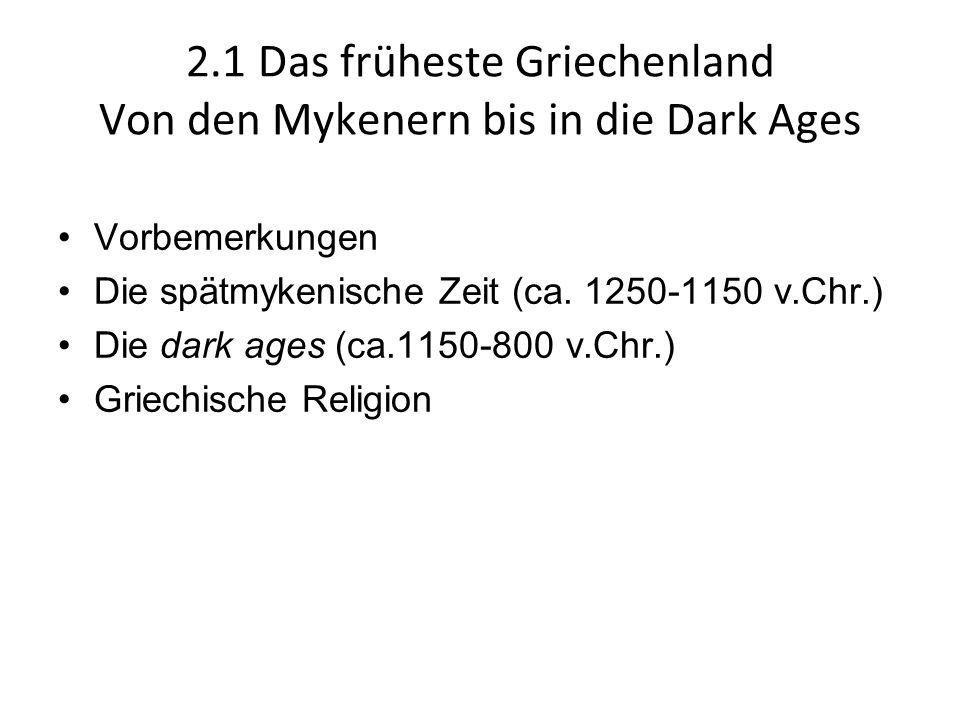2.1 Das früheste Griechenland Von den Mykenern bis in die Dark Ages Vorbemerkungen Die spätmykenische Zeit (ca. 1250-1150 v.Chr.) Die dark ages (ca.11