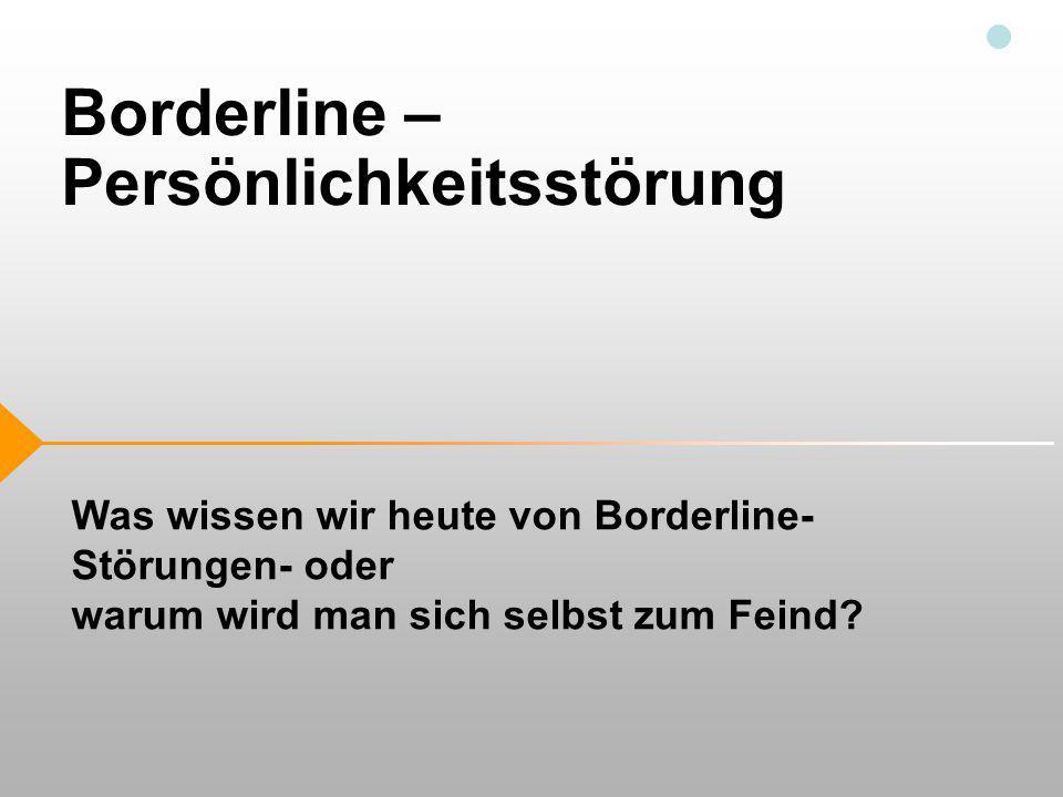 Borderline – Persönlichkeitsstörung Was wissen wir heute von Borderline- Störungen- oder warum wird man sich selbst zum Feind?