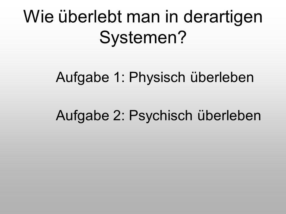 Wie überlebt man in derartigen Systemen? Aufgabe 1: Physisch überleben Aufgabe 2: Psychisch überleben