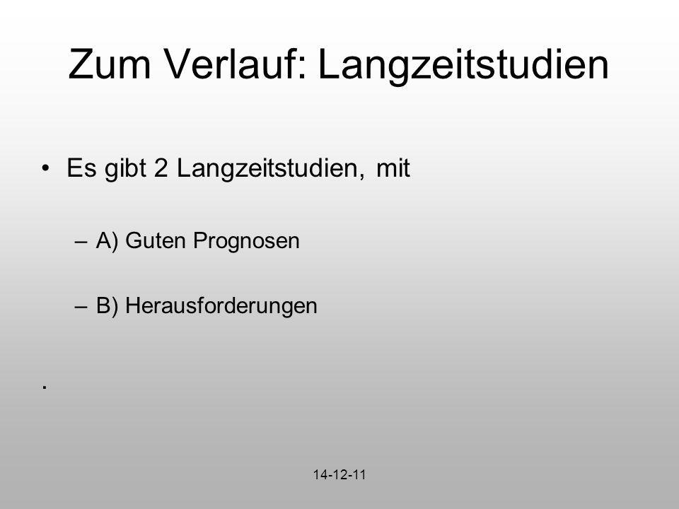 Zum Verlauf: Langzeitstudien Es gibt 2 Langzeitstudien, mit –A) Guten Prognosen –B) Herausforderungen. 14-12-11