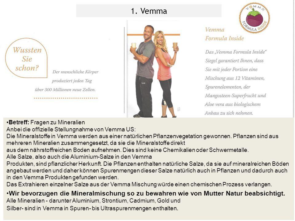 Betreff: Fragen zu Mineralien Anbei die offizielle Stellungnahme von Vemma US: Die Mineralstoffe in Vemma werden aus einer natürlichen Pflanzenvegetation gewonnen.