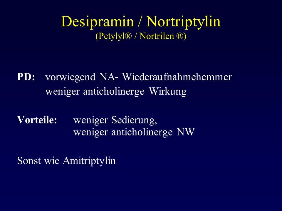 Desipramin / Nortriptylin (Petylyl® / Nortrilen ®) PD:vorwiegend NA- Wiederaufnahmehemmer weniger anticholinerge Wirkung Vorteile: weniger Sedierung,