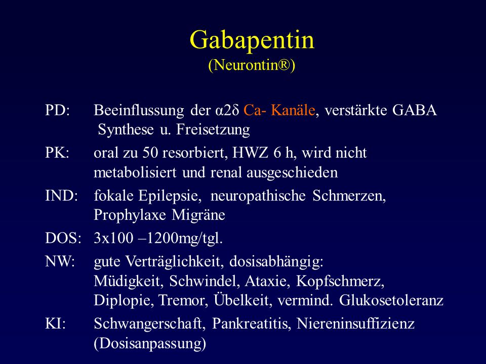 Gabapentin (Neurontin®) PD:Beeinflussung der α2δ Ca- Kanäle, verstärkte GABA Synthese u. Freisetzung PK:oral zu 50 resorbiert, HWZ 6 h, wird nicht met