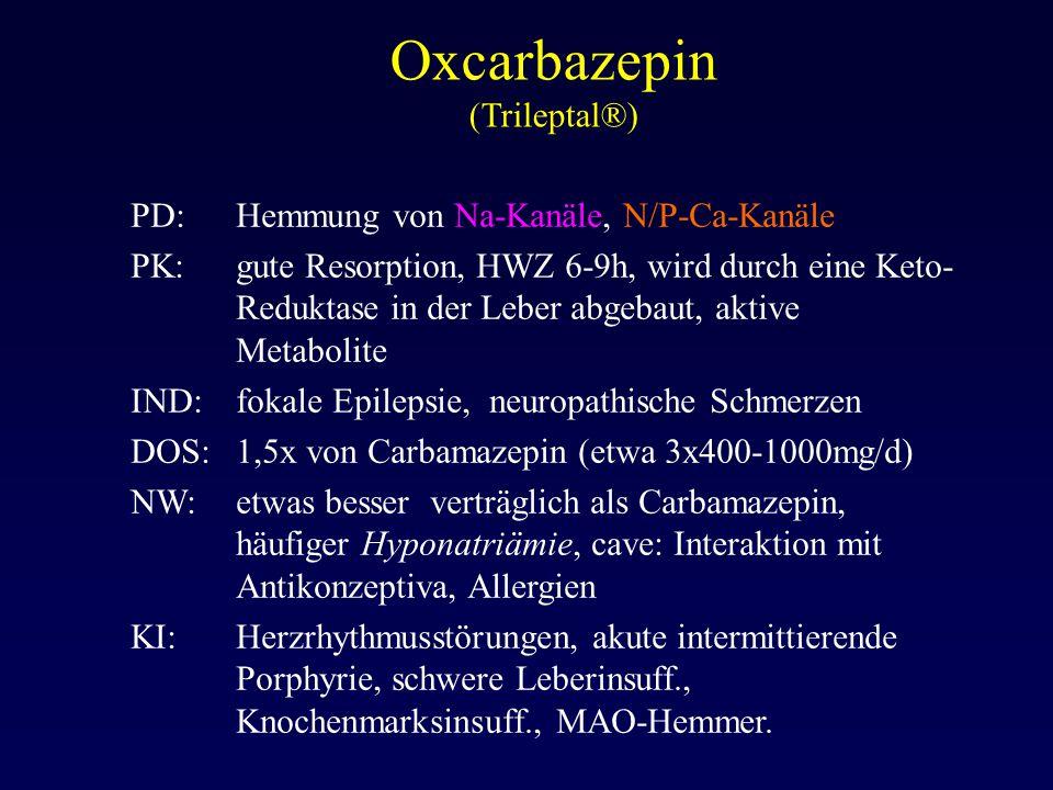 Oxcarbazepin (Trileptal®) PD:Hemmung von Na-Kanäle, N/P-Ca-Kanäle PK:gute Resorption, HWZ 6-9h, wird durch eine Keto- Reduktase in der Leber abgebaut,