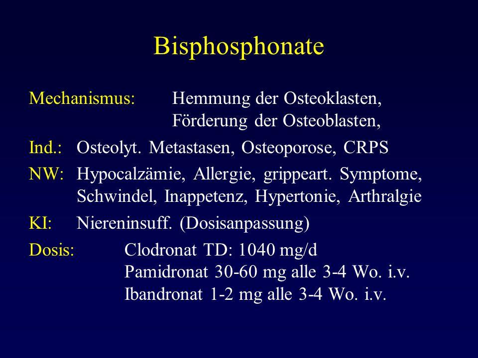 Bisphosphonate Mechanismus: Hemmung der Osteoklasten, Förderung der Osteoblasten, Ind.:Osteolyt. Metastasen, Osteoporose, CRPS NW:Hypocalzämie, Allerg