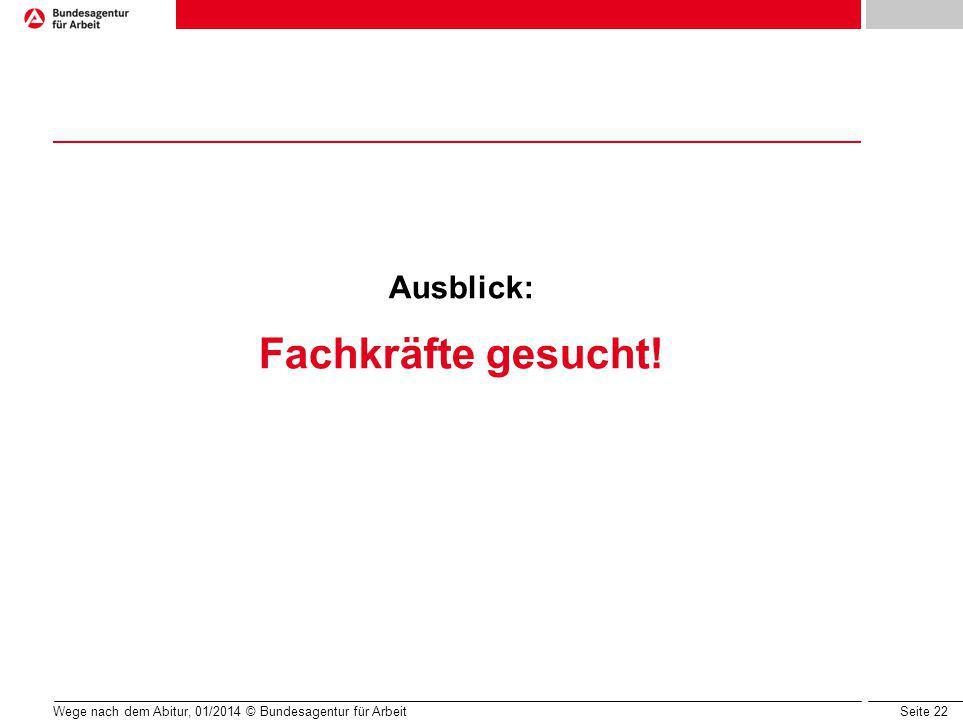 Seite 22 Wege nach dem Abitur, 01/2014 © Bundesagentur für Arbeit Ausblick: Fachkräfte gesucht!