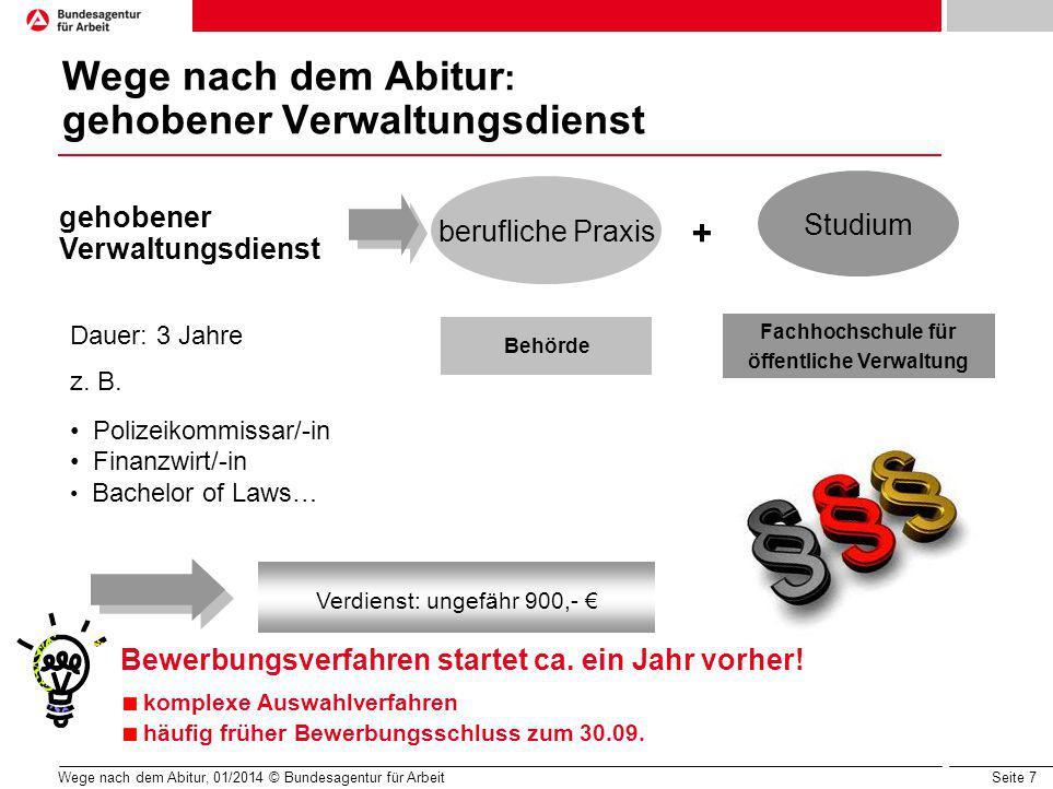 Seite 7 Wege nach dem Abitur, 01/2014 © Bundesagentur für Arbeit Wege nach dem Abitur : gehobener Verwaltungsdienst berufliche Praxis Studium Dauer: 3 Jahre z.