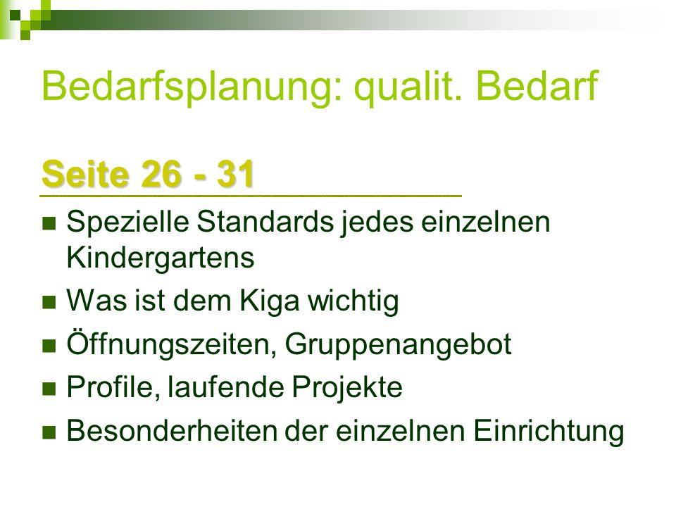 Bedarfsplanung: qualit. Bedarf Seite 26 - 31 Spezielle Standards jedes einzelnen Kindergartens Was ist dem Kiga wichtig Öffnungszeiten, Gruppenangebot