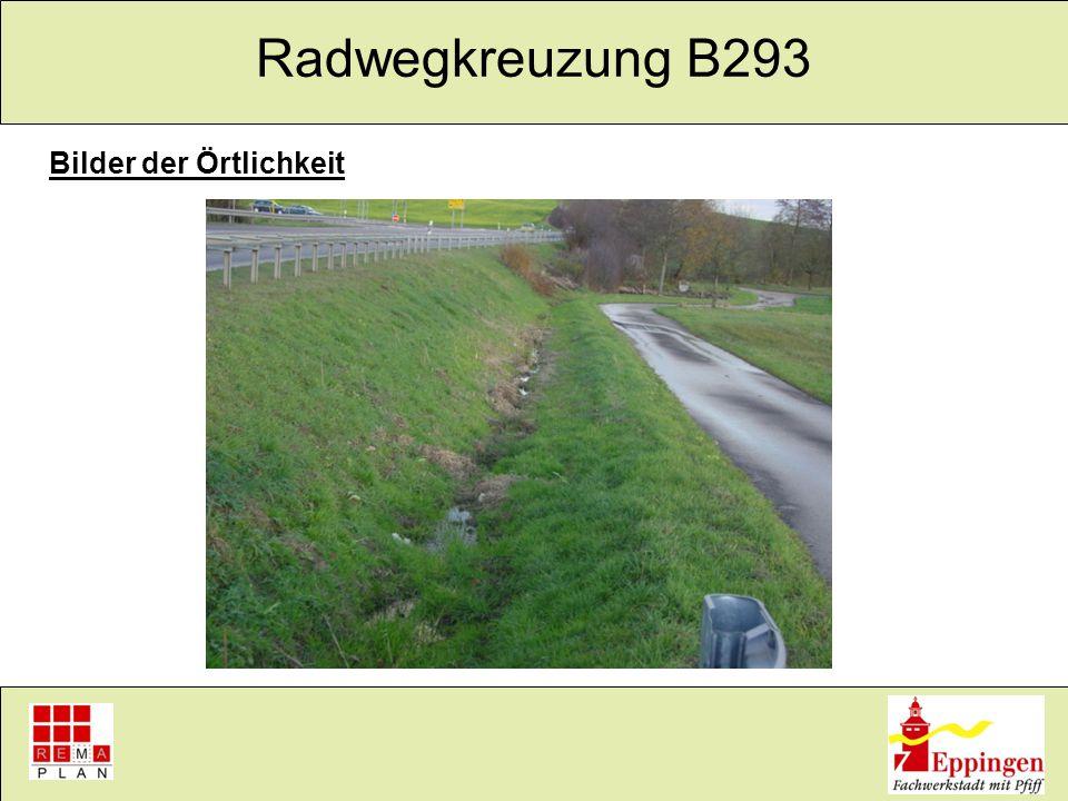 Radwegkreuzung B293 Geplante Maßnahmen im Zuge Erstellung der Planfreiheit Variante 1 Erstellen eines Unterführungsbauwerkes Anbindung der Radwege an das Unterführungsbauwerk ca.
